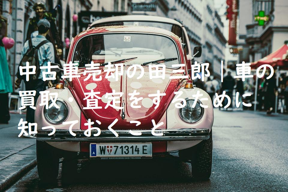 中古車売却の田三郎|車の買取・査定をするために知っておくこと