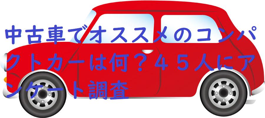中古車でオススメのコンパクトカーは何?45人にアンケート調査